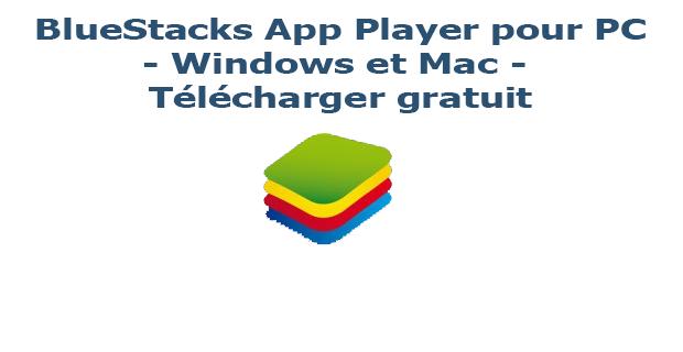BlueStacks App Player pour PC - Windows et Mac - Télécharger gratuit
